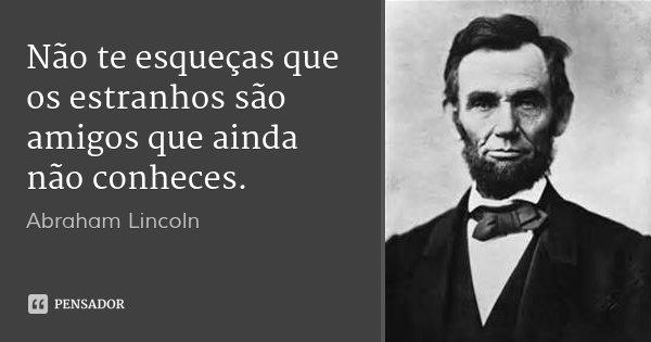 Não te esqueças que os estranhos são amigos que ainda não conheces.... Frase de Abraham Lincoln.