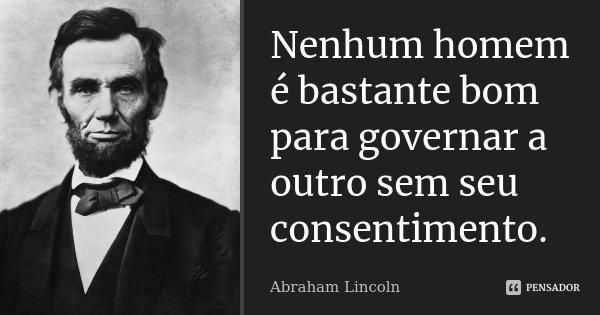 Nenhum homem é bastante bom para governar a outro sem seu consentimento.... Frase de Abraham Lincoln.