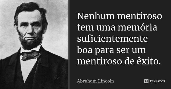Nenhum mentiroso tem uma memória suficientemente boa para ser um mentiroso de êxito.... Frase de Abraham Lincoln.
