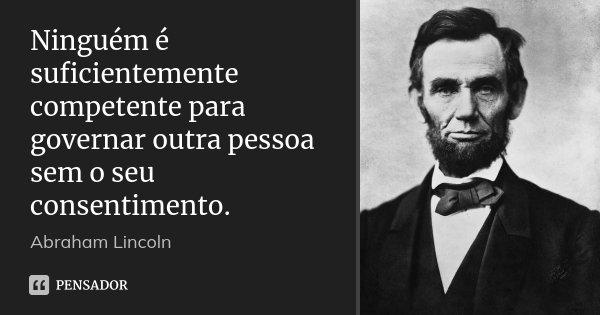 Ninguém é suficientemente competente para governar outra pessoa sem o seu consentimento.... Frase de Abraham Lincoln.