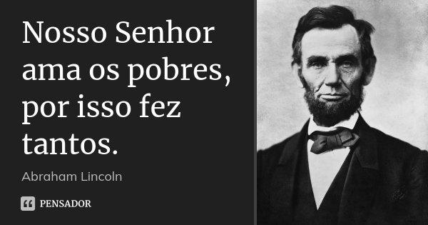 Nosso Senhor ama os pobres, por isso fez tantos.... Frase de Abraham Lincoln.