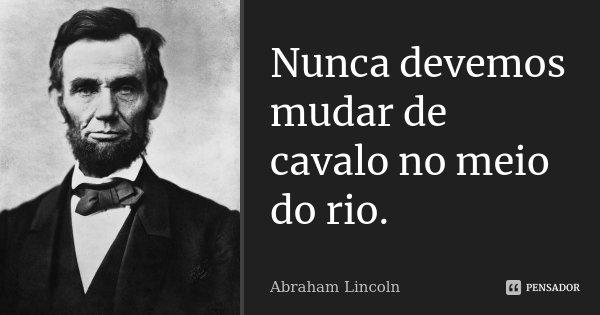 Nunca devemos mudar de cavalo no meio do rio.... Frase de Abraham Lincoln.