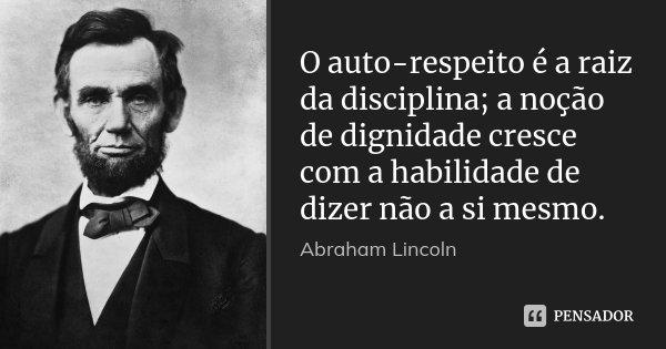 O auto-respeito é a raiz da disciplina; a noção de dignidade cresce com a habilidade de dizer não a si mesmo.... Frase de Abraham Lincoln.