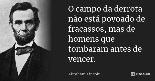 O campo da derrota não está povoado de fracassos, mas de homens que tombaram antes de vencer.... Frase de Abraham Lincoln.