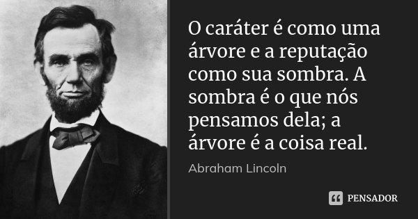 O caráter é como uma árvore e a reputação como sua sombra. A sombra é o que nós pensamos dela; a árvore é a coisa real.... Frase de Abraham Lincoln.