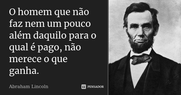 O homem que não faz nem um pouco além daquilo para o qual é pago, não merece o que ganha.... Frase de Abraham Lincoln.
