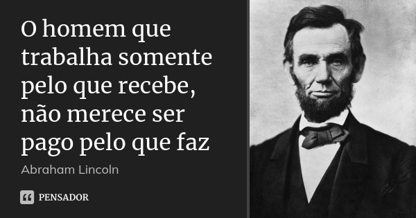 O homem que trabalha somente pelo que recebe, não merece ser pago pelo que faz... Frase de Abraham Lincoln.