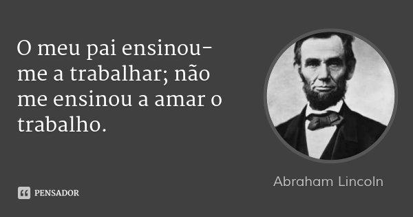O meu pai ensinou-me a trabalhar; não me ensinou a amar o trabalho.... Frase de Abraham Lincoln.
