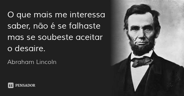 O que mais me interessa saber, não é se falhaste mas se soubeste aceitar o desaire.... Frase de Abraham Lincoln.