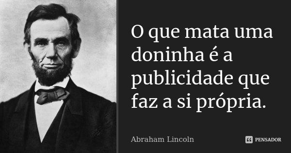 O que mata uma doninha é a publicidade que faz a si própria.... Frase de Abraham Lincoln.