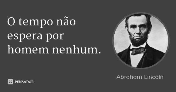O tempo não espera por homem nenhum.... Frase de Abraham Lincoln.