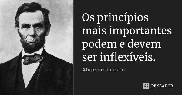 Os princípios mais importantes podem e devem ser inflexíveis.... Frase de Abraham Lincoln.