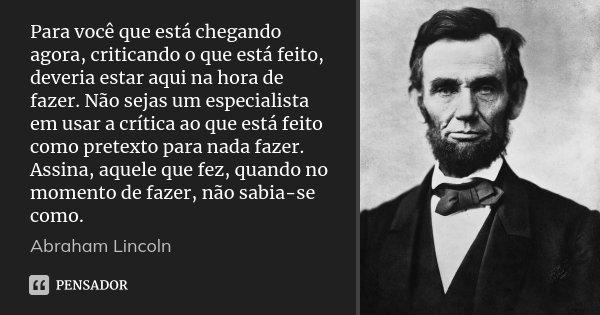 Para você que está chegando agora, criticando o que está feito, deveria estar aqui na hora de fazer. Não sejas um especialista em usar a crítica ao que está fei... Frase de Abraham Lincoln.