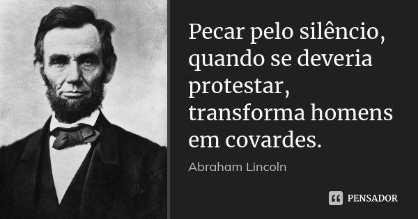 Pecar pelo silêncio, quando se deveria protestar, transforma homens em covardes.... Frase de Abraham Lincoln.