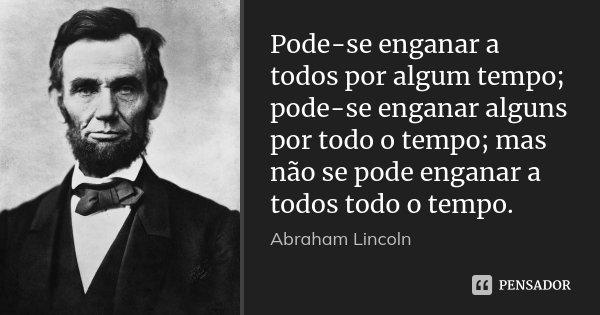 Pode-se enganar a todos por algum tempo; pode-se enganar alguns por todo o tempo; mas não se pode enganar a todos todo o tempo.... Frase de Abraham Lincoln.