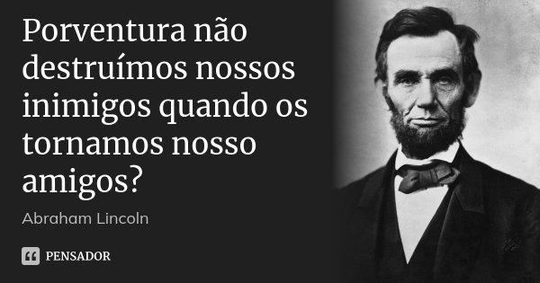 Porventura não destruímos nossos inimigos quando os tornamos nosso amigos?... Frase de Abraham Lincoln.