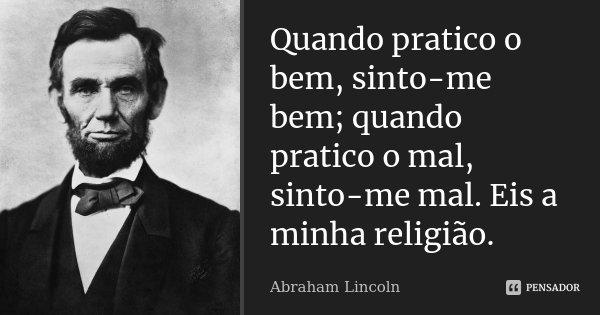 Quando pratico o bem, sinto-me bem; quando pratico o mal, sinto-me mal. Eis a minha religião.... Frase de Abraham Lincoln.
