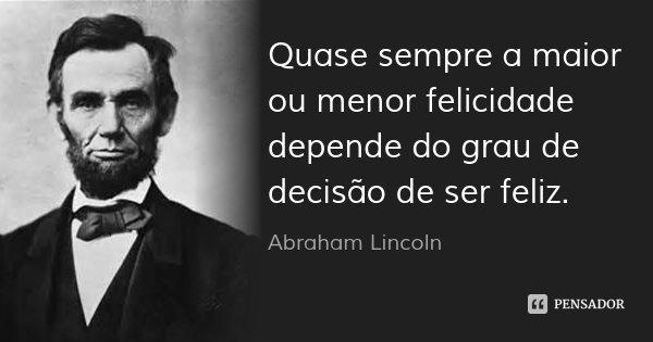 Quase sempre a maior ou menor felicidade depende do grau de decisão de ser feliz.... Frase de Abraham Lincoln.
