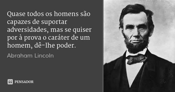Quase todos os homens são capazes de suportar adversidades, mas se quiser por à prova o caráter de um homem, dê-lhe poder.... Frase de Abraham Lincoln.