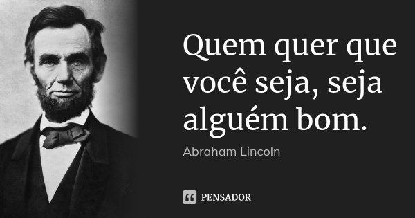 Quem quer que você seja, seja alguém bom.... Frase de Abraham Lincoln.