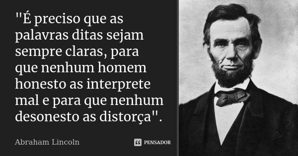"""""""É preciso que as palavras ditas sejam sempre claras, para que nenhum homem honesto as interprete mal e para que nenhum desonesto as distorça"""".... Frase de Abraham Lincoln."""