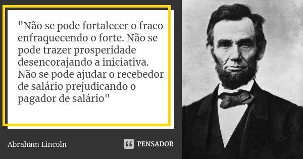 """""""Não se pode fortalecer o fraco enfraquecendo o forte. Não se pode trazer prosperidade desencorajando a iniciativa. Não se pode ajudar o recebedor de salár... Frase de Abraham Lincoln."""