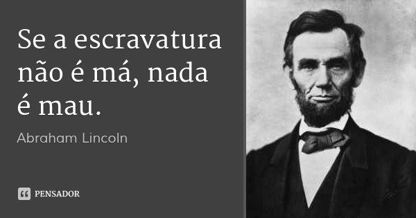 Se a escravatura não é má, nada é mau.... Frase de Abraham Lincoln.