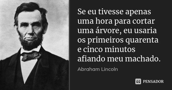 Se eu tivesse apenas uma hora para cortar uma árvore, eu usaria os primeiros quarenta e cinco minutos afiando meu machado.... Frase de Abraham Lincoln.