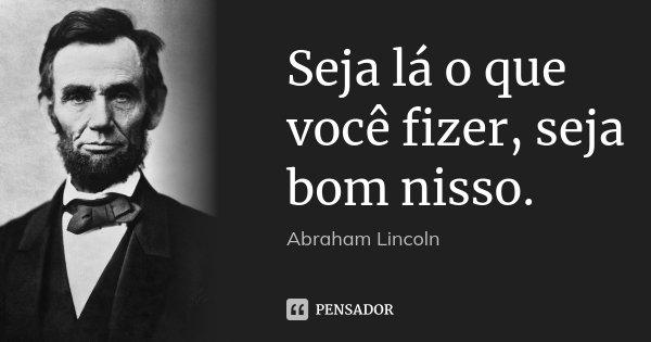 Seja lá o que você fizer, seja bom nisso.... Frase de Abraham Lincoln.