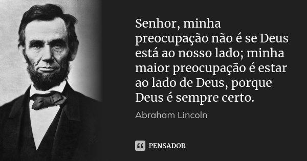 Senhor, minha preocupação não é se Deus está ao nosso lado; minha maior preocupação é estar ao lado de Deus, porque Deus é sempre certo.... Frase de Abraham Lincoln.