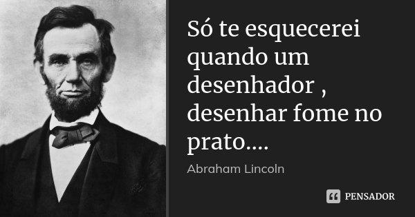 Só te esquecerei quando um desenhador , desenhar fome no prato....... Frase de Abraham Lincoln.