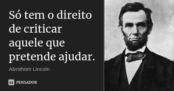 Só tem o direito de criticar aquele que pretende ajudar.... Frase de Abraham Lincoln.