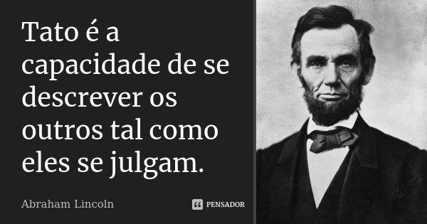 Tato é a capacidade de se descrever os outros tal como eles se julgam.... Frase de Abraham Lincoln.