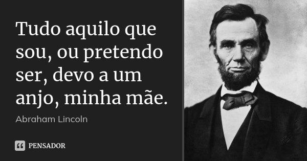 Tudo aquilo que sou, ou pretendo ser, devo a um anjo, minha mãe.... Frase de Abraham Lincoln.