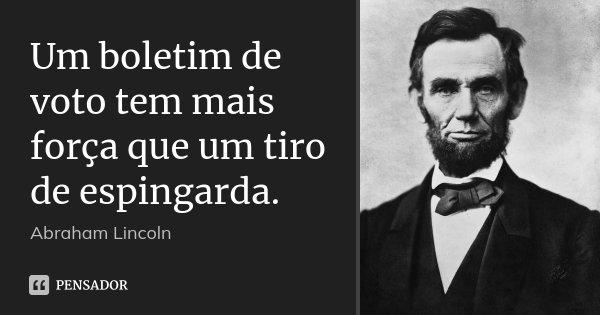Um boletim de voto tem mais força que um tiro de espingarda.... Frase de Abraham Lincoln.