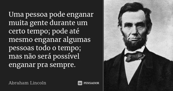 Uma pessoa pode enganar muita gente durante um certo tempo; pode até mesmo enganar algumas pessoas todo o tempo; mas não será possível enganar pra sempre.... Frase de Abraham Lincoln.