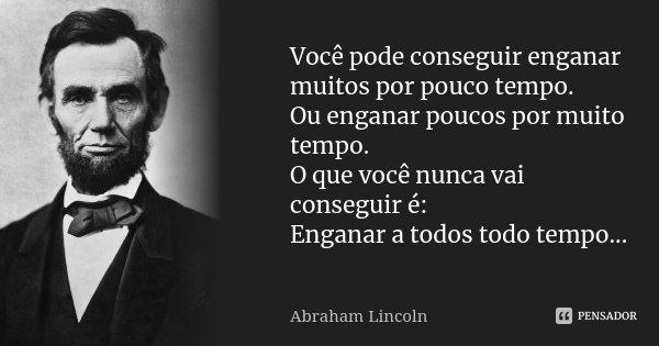 Você pode conseguir enganar muitos por pouco tempo. Ou enganar poucos por muito tempo. O que você nunca vai conseguir é: Enganar a todos todo tempo...... Frase de Abraham Lincoln.