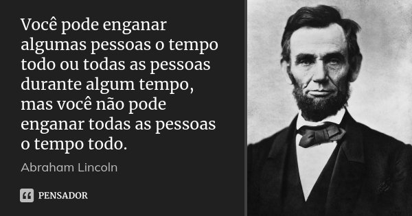 Você pode enganar algumas pessoas o tempo todo ou todas as pessoas durante algum tempo, mas você não pode enganar todas as pessoas o tempo todo.... Frase de Abraham Lincoln.