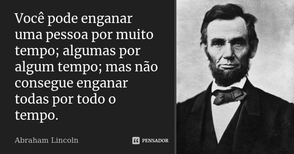 Você pode enganar uma pessoa por muito tempo; algumas por algum tempo; mas não consegue enganar todas por todo o tempo.... Frase de Abraham Lincoln.
