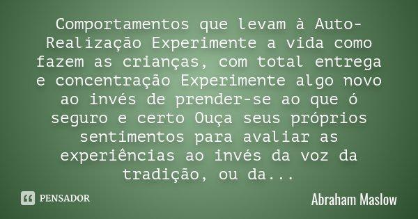 Comportamentos que levam à Auto-Realízação Experimente a vida como fazem as crianças, com total entrega e concentração Experimente algo novo ao invés de prender... Frase de Abraham Maslow.