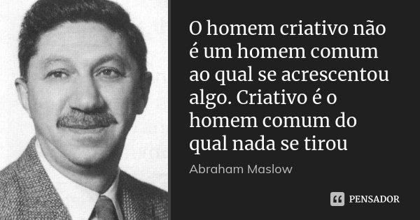 O homem criativo não é um homem comum ao qual se acrescentou algo. Criativo é o homem comum do qual nada se tirou... Frase de Abraham Maslow.