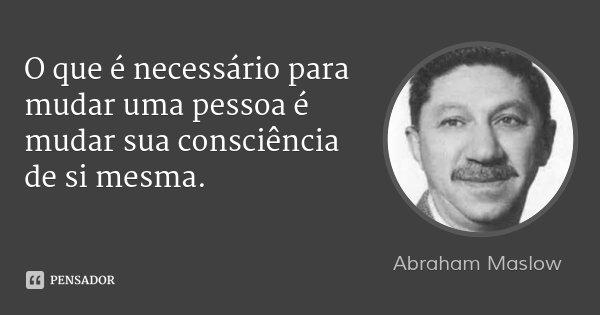 O que é necessário para mudar uma pessoa é mudar sua consciência de si mesma.... Frase de Abraham Maslow.