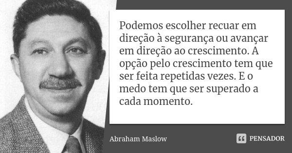 Podemos escolher recuar em direção à segurança ou avançar em direção ao crescimento. A opção pelo crescimento tem que ser feita repetidas vezes. E o medo tem qu... Frase de Abraham Maslow.