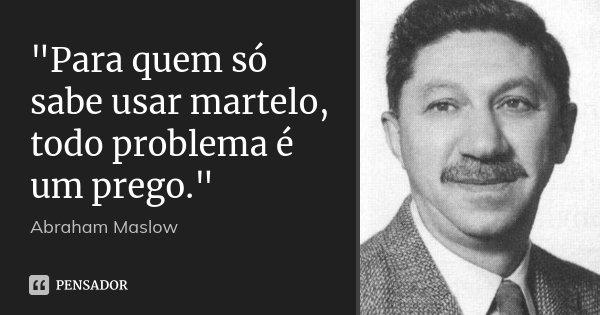 """""""Para quem só sabe usar martelo, todo problema é um prego.""""... Frase de (Abraham Maslow)."""