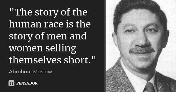 """The story of the human race is the story of men and women selling themselves short.""... Frase de Abraham Maslow."