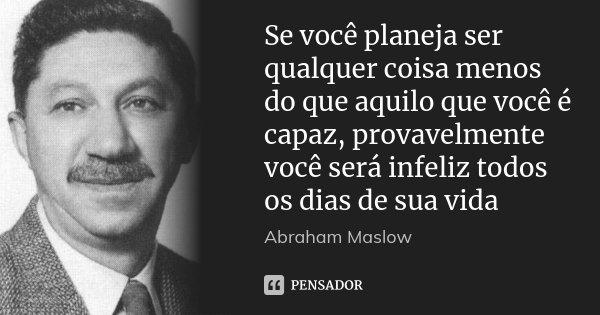 Se você planeja ser qualquer coisa menos do que aquilo que você é capaz, provavelmente você será infeliz todos os dias de sua vida... Frase de Abraham Maslow.