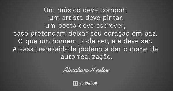 Um músico deve compor, um artista deve pintar, um poeta deve escrever, caso pretendam deixar seu coração em paz. O que um homem pode ser, ele deve ser. A essa n... Frase de Abraham Maslow.