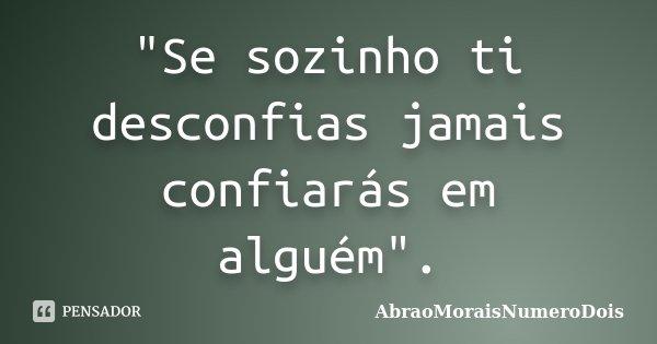 """""""Se sozinho ti desconfias jamais confiarás em alguém"""".... Frase de AbraoMoraisNumeroDois."""