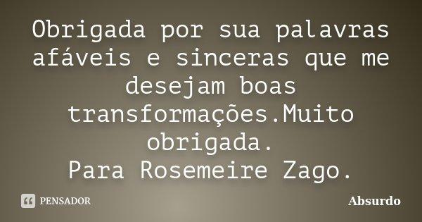 Obrigada por sua palavras afáveis e sinceras que me desejam boas transformações.Muito obrigada. Para Rosemeire Zago.... Frase de absurdo.