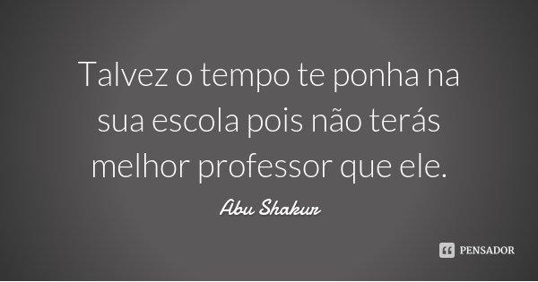 Talvez o tempo te ponha na sua escola pois não terás melhor professor que ele.... Frase de Abu Shakur.